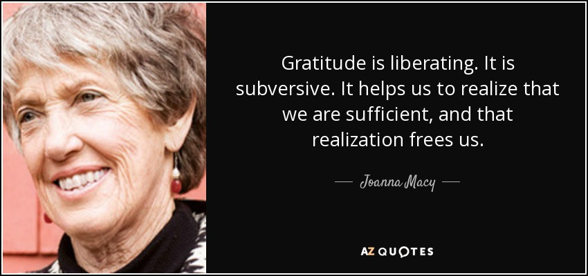Gratitude is liberating. It is subversive. It helps us to realize that we are sufficient, and that realization frees us. - Joanna Macy