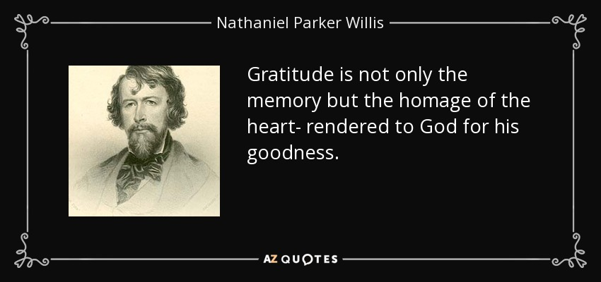 Gratitude is not only the memory but the homage of the heart- rendered to God for his goodness. - Nathaniel Parker Willis