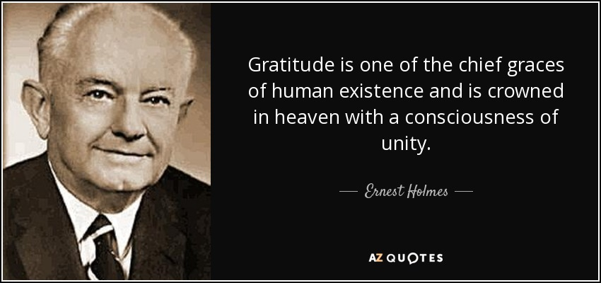 Gratitude is one of the chief graces of human existence and is crowned in heaven with a consciousness of unity. - Ernest Holmes