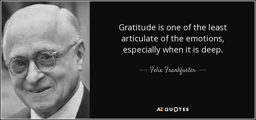 Gratitude is one of the least articulate of the emotions, especially when it is deep. - Felix Frankfurter