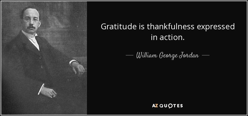 Gratitude is thankfulness expressed in action. - William George Jordan