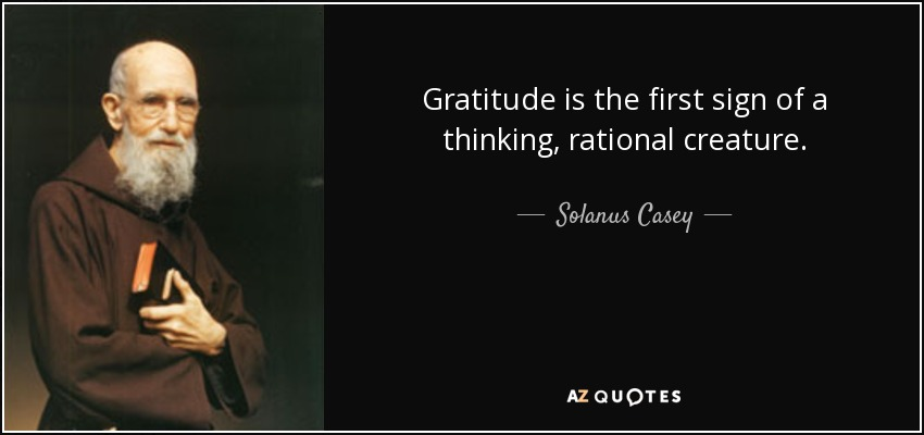 Gratitude is the first sign of a thinking, rational creature. - Solanus Casey