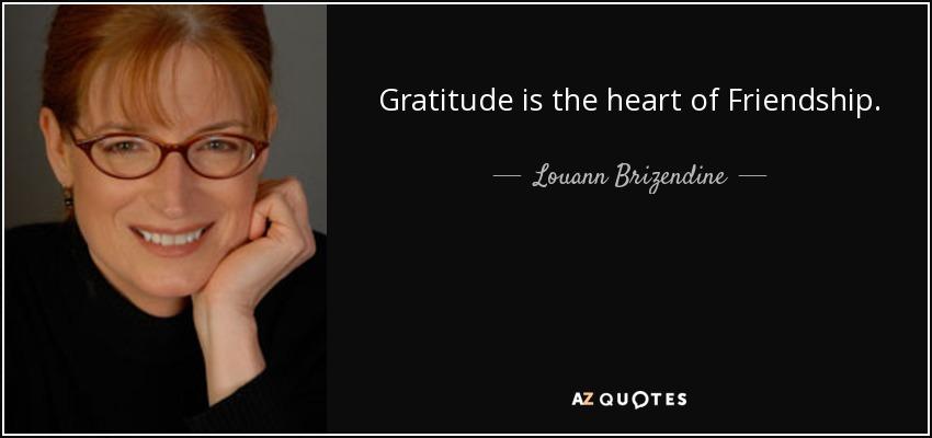 Gratitude is the heart of Friendship. - Louann Brizendine