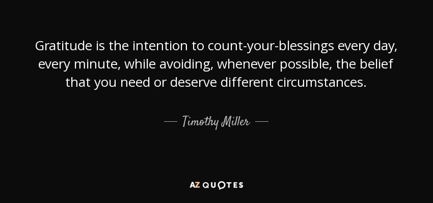Gratitude is the intention to count-your-blessings every day, every minute, while avoiding, whenever possible, the belief that you need or deserve different circumstances. - Timothy Miller