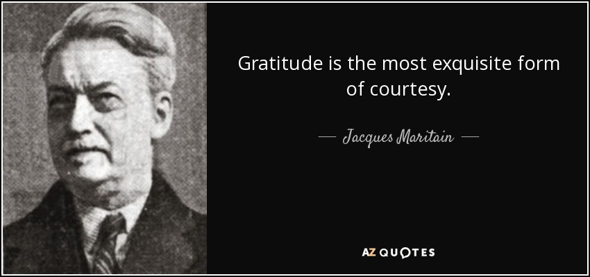 Gratitude is the most exquisite form of courtesy. - Jacques Maritain