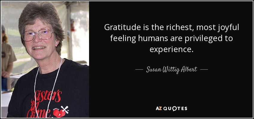 Gratitude is the richest, most joyful feeling humans are privileged to experience. - Susan Wittig Albert