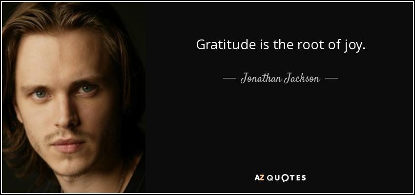 Gratitude is the root of joy. - Jonathan Jackson