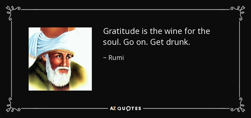 Gratitude is the wine for the soul. Go on. Get drunk. - Rumi