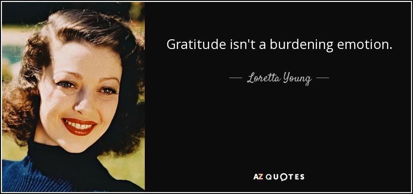 Gratitude isn't a burdening emotion. - Loretta Young