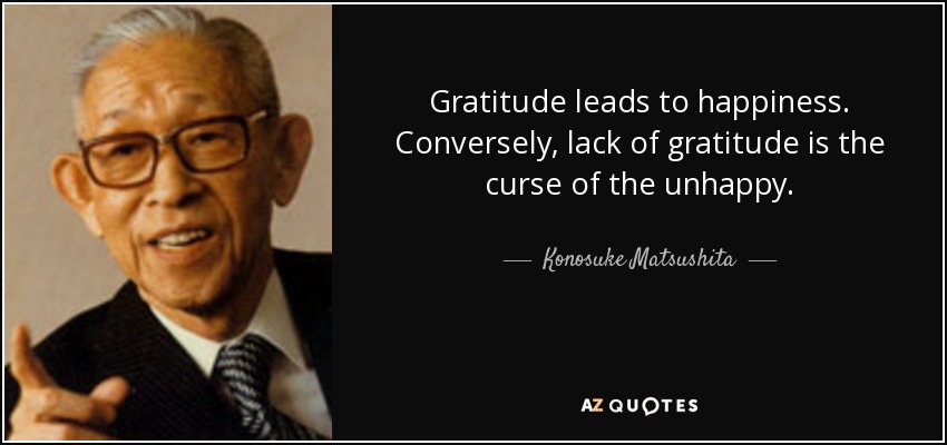 Gratitude leads to happiness. Conversely, lack of gratitude is the curse of the unhappy. - Konosuke Matsushita