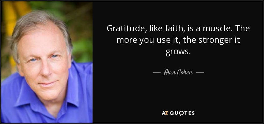 Gratitude, like faith, is a muscle. The more you use it, the stronger it grows. - Alan Cohen