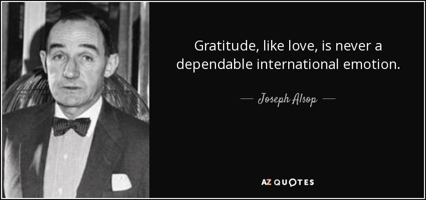 Gratitude, like love, is never a dependable international emotion. - Joseph Alsop