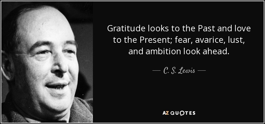 Gratitude looks to the Past and love to the Present; fear, avarice, lust, and ambition look ahead. - C. S. Lewis