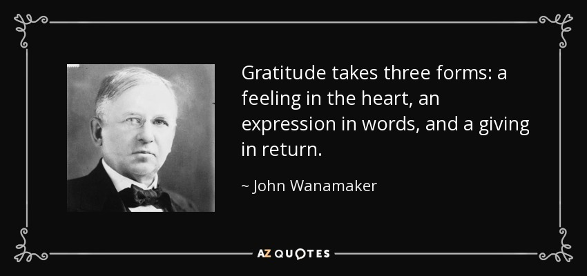 Gratitude takes three forms: a feeling in the heart, an expression in words, and a giving in return. - John Wanamaker