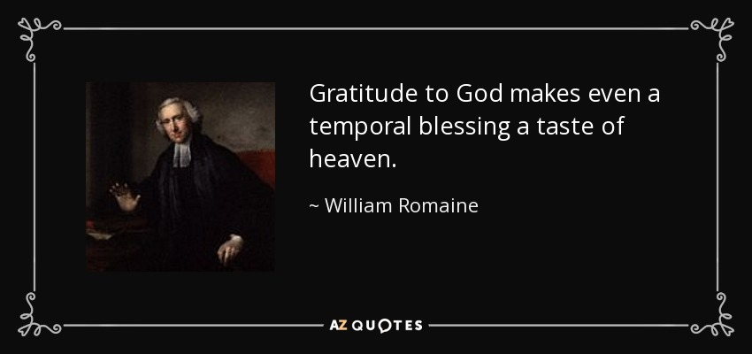 Gratitude to God makes even a temporal blessing a taste of heaven. - William Romaine