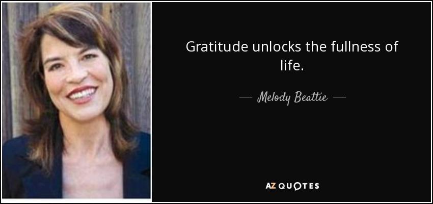 Gratitude unlocks the fullness of life. - Melody Beattie