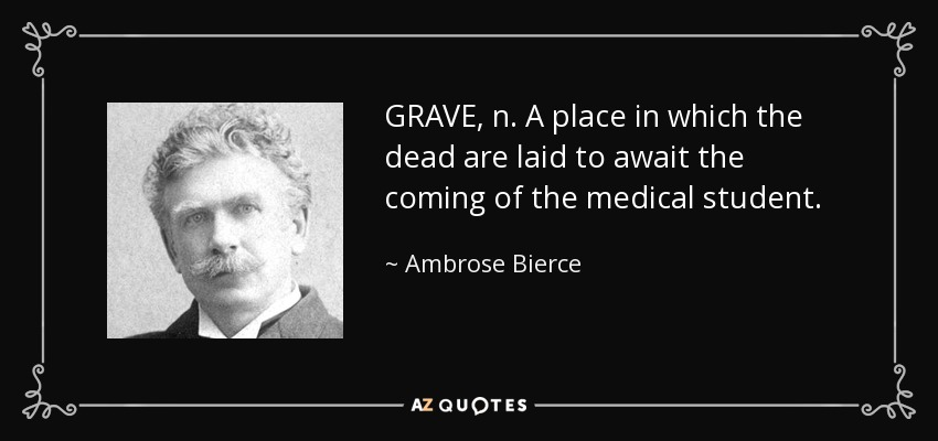 GRAVE, n. A place in which the dead are laid to await the coming of the medical student. - Ambrose Bierce
