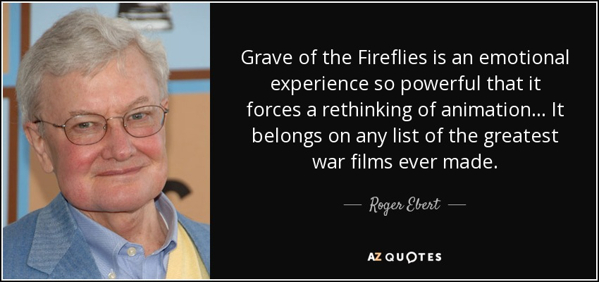 Grave of the Fireflies is an emotional experience so powerful that it forces a rethinking of animation... It belongs on any list of the greatest war films ever made. - Roger Ebert