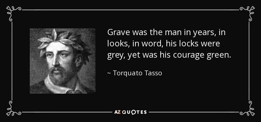 Grave was the man in years, in looks, in word, his locks were grey, yet was his courage green. - Torquato Tasso