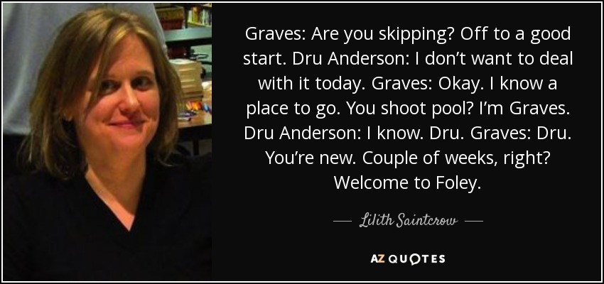 Graves: Are you skipping? Off to a good start. Dru Anderson: I don't want to deal with it today. Graves: Okay. I know a place to go. You shoot pool? I'm Graves. Dru Anderson: I know. Dru. Graves: Dru. You're new. Couple of weeks, right? Welcome to Foley. - Lilith Saintcrow