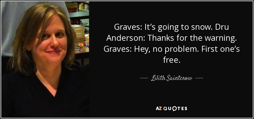 Graves: It's going to snow. Dru Anderson: Thanks for the warning. Graves: Hey, no problem. First one's free. - Lilith Saintcrow