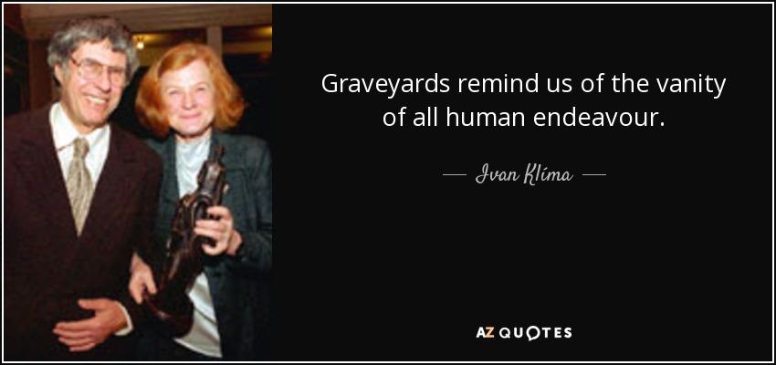 Graveyards remind us of the vanity of all human endeavour. - Ivan Klíma