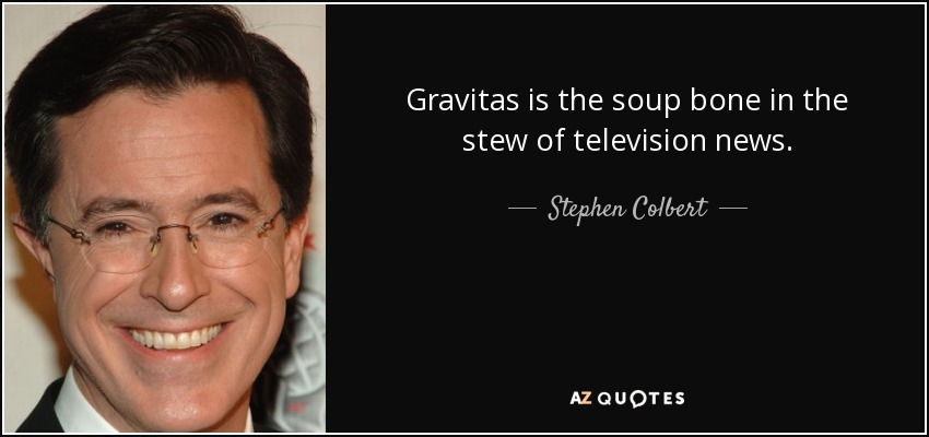 Gravitas is the soup bone in the stew of television news. - Stephen Colbert