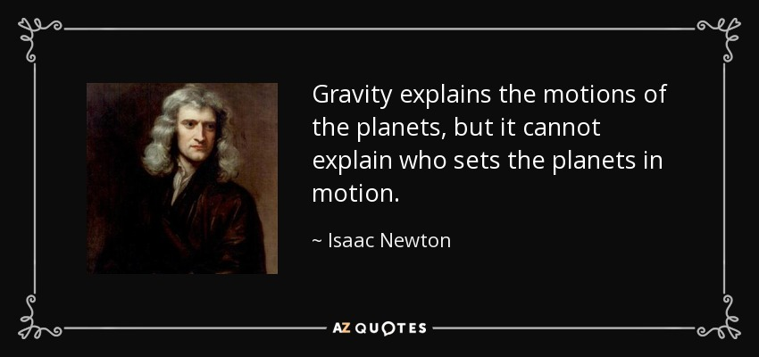Gravity explains the motions of the planets, but it cannot explain who sets the planets in motion. - Isaac Newton