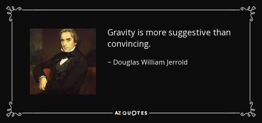Gravity is more suggestive than convincing. - Douglas William Jerrold