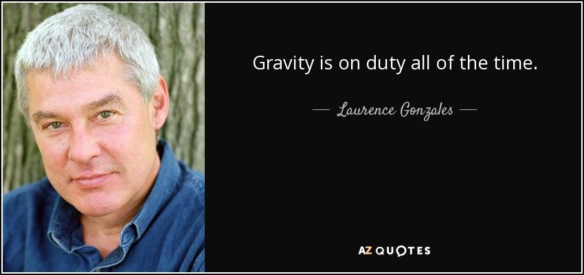 Gravity is on duty all of the time. - Laurence Gonzales