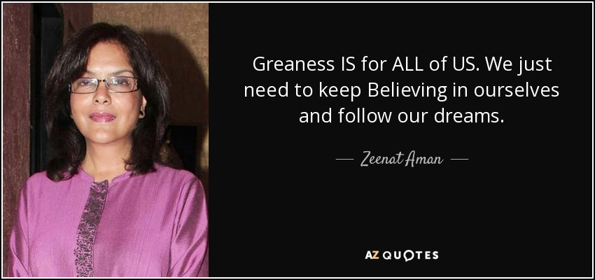 Greaness IS for ALL of US. We just need to keep Believing in ourselves and follow our dreams. - Zeenat Aman
