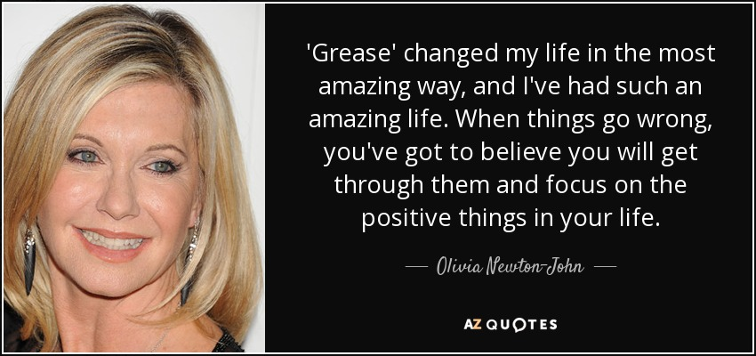 'Grease' changed my life in the most amazing way, and I've had such an amazing life. When things go wrong, you've got to believe you will get through them and focus on the positive things in your life. - Olivia Newton-John