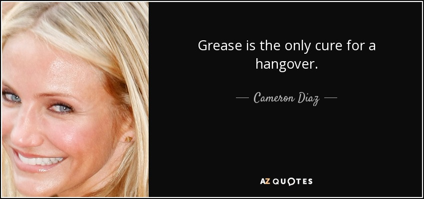 Grease is the only cure for a hangover. - Cameron Diaz