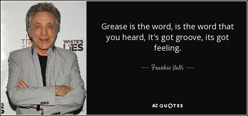 Grease is the word, is the word that you heard, It's got groove, its got feeling. - Frankie Valli