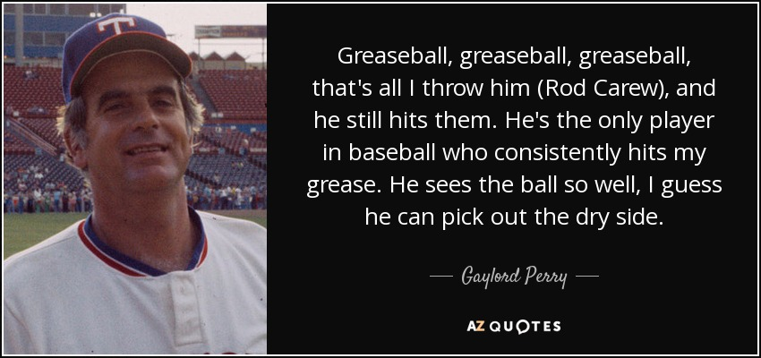 Greaseball, greaseball, greaseball, that's all I throw him (Rod Carew), and he still hits them. He's the only player in baseball who consistently hits my grease. He sees the ball so well, I guess he can pick out the dry side. - Gaylord Perry