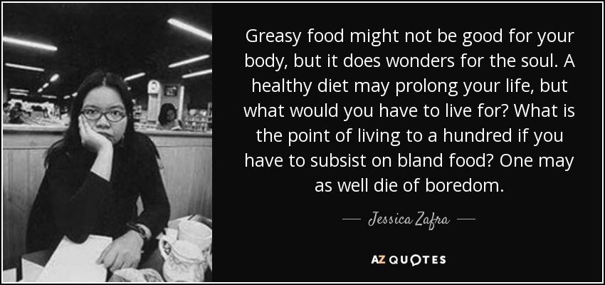 Greasy food might not be good for your body, but it does wonders for the soul. A healthy diet may prolong your life, but what would you have to live for? What is the point of living to a hundred if you have to subsist on bland food? One may as well die of boredom. - Jessica Zafra