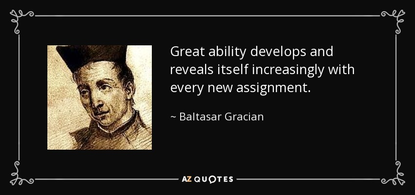 Great ability develops and reveals itself increasingly with every new assignment. - Baltasar Gracian