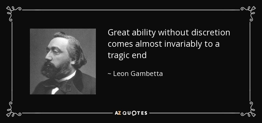 Great ability without discretion comes almost invariably to a tragic end - Leon Gambetta