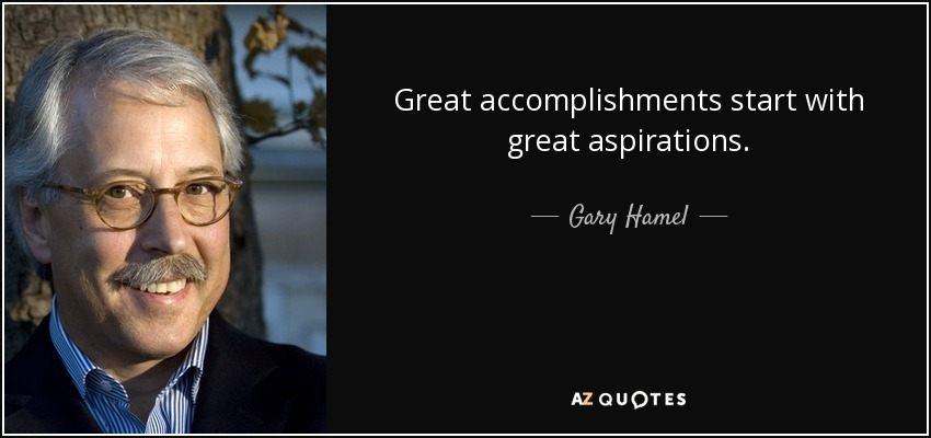 Great accomplishments start with great aspirations. - Gary Hamel