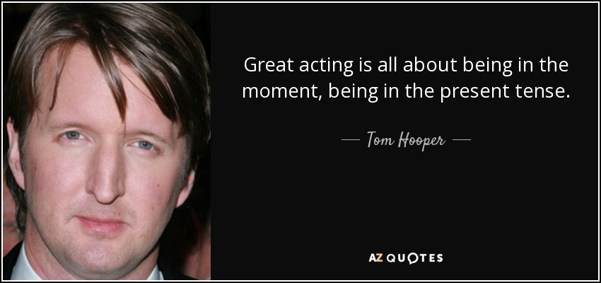 Great acting is all about being in the moment, being in the present tense. - Tom Hooper