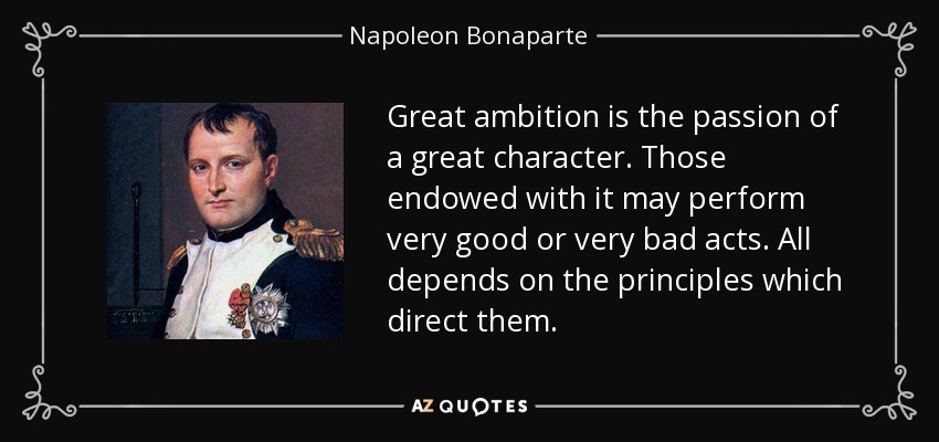 Great ambition is the passion of a great character. Those endowed with it may perform very good or very bad acts. All depends on the principles which direct them. - Napoleon Bonaparte