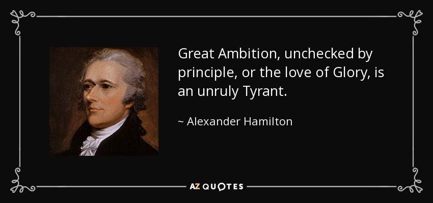 Great Ambition, unchecked by principle, or the love of Glory, is an unruly Tyrant. - Alexander Hamilton