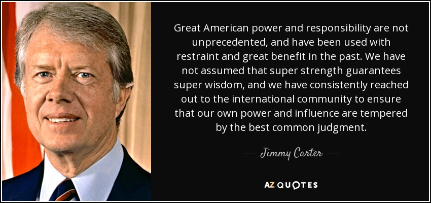 Great American power and responsibility are not unprecedented, and have been used with restraint and great benefit in the past. We have not assumed that super strength guarantees super wisdom, and we have consistently reached out to the international community to ensure that our own power and influence are tempered by the best common judgment. - Jimmy Carter