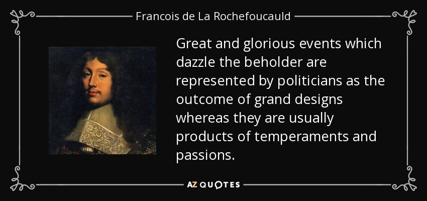 Great and glorious events which dazzle the beholder are represented by politicians as the outcome of grand designs whereas they are usually products of temperaments and passions. - Francois de La Rochefoucauld