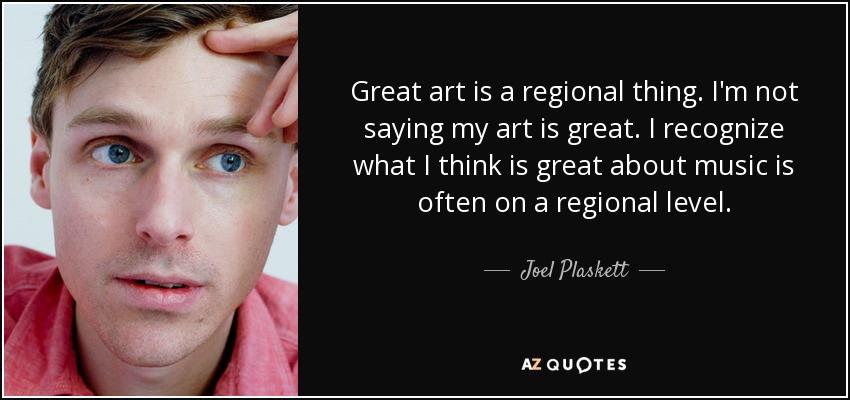 Great art is a regional thing. I'm not saying my art is great. I recognize what I think is great about music is often on a regional level. - Joel Plaskett