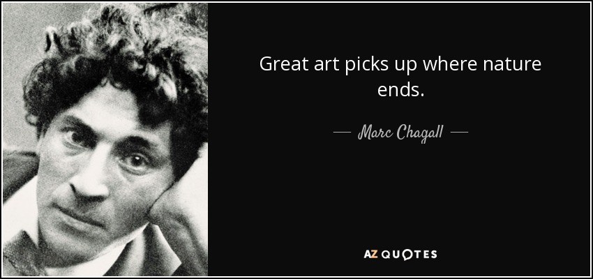 Great art picks up where nature ends. - Marc Chagall