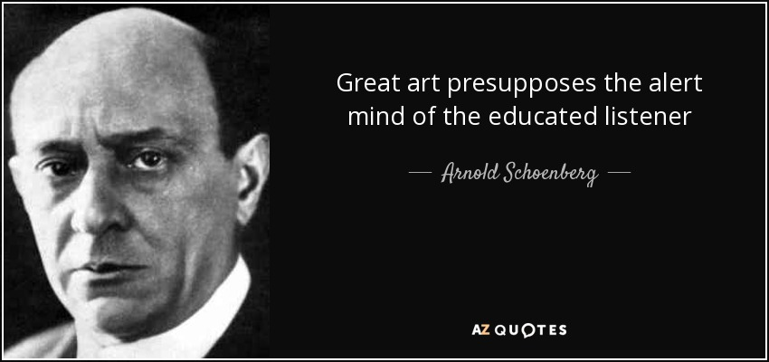 Great art presupposes the alert mind of the educated listener - Arnold Schoenberg