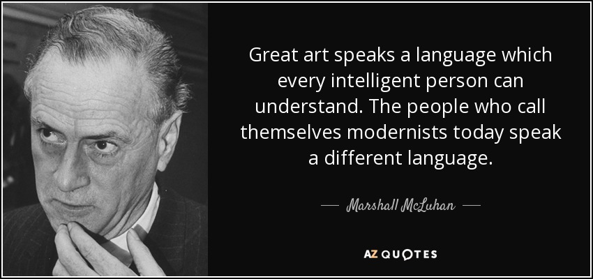 Great art speaks a language which every intelligent person can understand. The people who call themselves modernists today speak a different language. - Marshall McLuhan