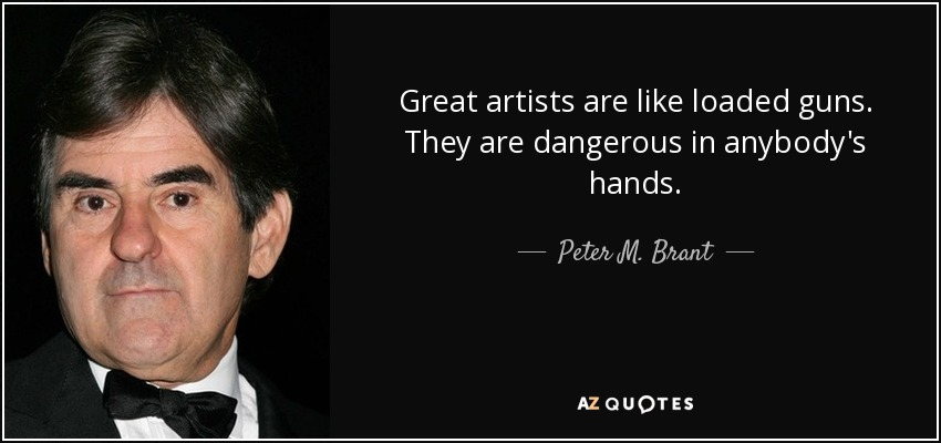 Great artists are like loaded guns. They are dangerous in anybody's hands. - Peter M. Brant