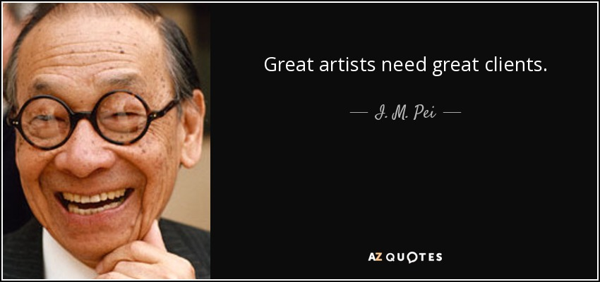 Great artists need great clients. - I. M. Pei